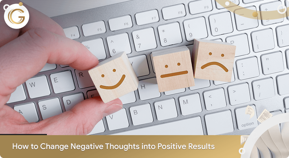 How to Change Negative Thoughts into Positive Results